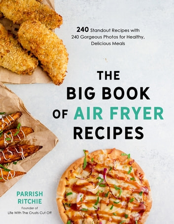 The Big Book of Air Fryer Recipes - 240 Standout Recipes with 240 Gorgeous Photos for Healthy, Delicious Meals ebook by Parrish Ritchie