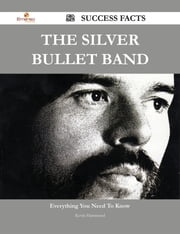 The Silver Bullet Band 52 Success Facts - Everything you need to know about The Silver Bullet Band ebook by Kevin Hammond