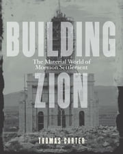Building Zion - The Material World of Mormon Settlement ebook by Thomas Carter