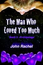 The Man Who Loved Too Much: Book 1: Archipelago ebook by John Rachel