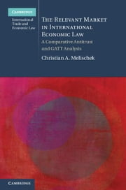 The Relevant Market in International Economic Law: A Comparative Antitrust and GATT Analysis ebook by Melischek, Christian A.