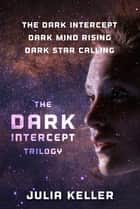 The Dark Intercept Trilogy - The Dark Intercept, Dark Mind Rising, Dark Star Calling ebook by Julia Keller