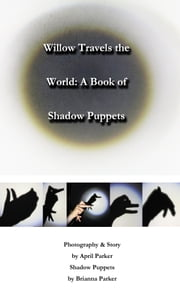 Willow Travels the World: A Book of Shadow Puppets ebook by April Dawn Parker