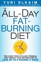 The All-Day Fat-Burning Diet - The 5-Day Food-Cycling Formula That Resets Your Metabolism To Lose Up to 5 Pounds a Week eBook by Yuri Elkaim