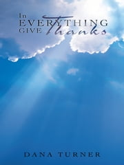 In Everything Give Thanks ebook by Dana Turner