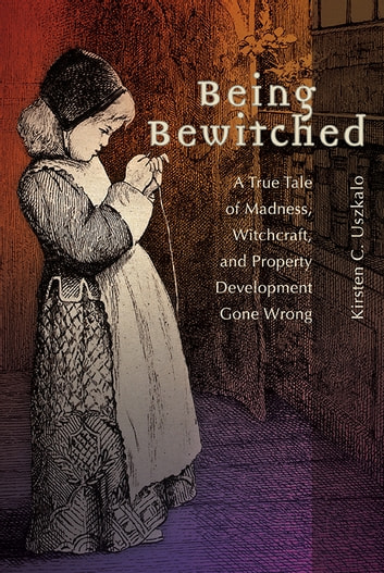 Being Bewitched - A True Tale of Madness, Witchcraft, and Property Development Gone Wrong ebook by Kirsten C. Uszkalo
