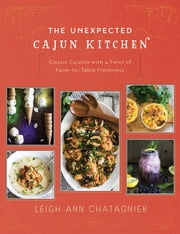 The Unexpected Cajun Kitchen - Classic Cuisine with a Twist of Farm-to-Table Freshness ebook by Leigh Ann Chatagnier