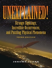 Unexplained! - Strange Sightings, Incredible Occurrences, and Puzzling Physical Phenomena ebook by Jerome Clark