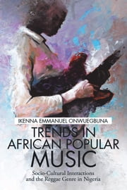 Trends in African Popular Music - Socio-Cultural Interactions and the Reggae Genre in Nigeria ebook by Ikenna Emmanuel Onwuegbuna