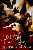 Dark, Deadly Love ebook by Denise A. Agnew