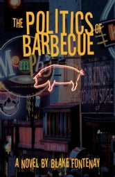 Politics of Barbecue - A Novel ebook by Blake Fontenay
