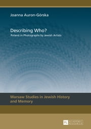 Describing Who? - Poland in Photographs by Jewish Artists ebook by Joanna Auron-Górska