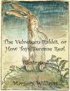 The Velveteen Rabbit, or How Toys Become Real - Illustrated ebook by Margery Williams