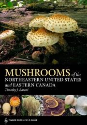 Mushrooms of the Northeastern United States and Eastern Canada - Timber Press Field Guide ebook by Timothy J. Baroni