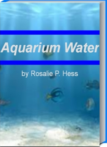 Aquarium Water - Make Your Life Easier With This Incredible Book That Teaches You Everything About Aquarium Water, Bubble Coral, Saltwater Fish Aquariums and More ebook by Rosalie P. Hess