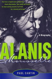 Alanis Morissette - A Biography eBook by Paul Cantin