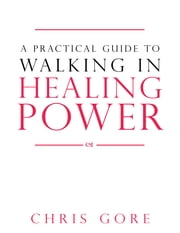 A Practical Guide to Walking in Healing Power ebook by Chris Gore