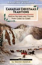 Canadian Christmas Traditions - Festive Recipes and Stories From Coast to Coast ebook by DeeAnn Mandryk