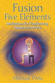 Fusion of the Five Elements: Meditations for Transforming Negative Emotions - Meditations for Transforming Negative Emotions ebook by Mantak Chia