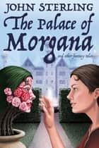 The Palace of Morgana and Other Fantasy Tales ebook by John Sterling, Murray Ewing