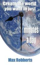 Create The World You Want in Just Seven Minutes a Day ebook by Max Robberts