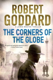 The Corners of the Globe - A James Maxted Thriller ebook by Robert Goddard