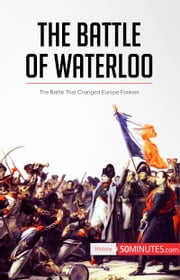 The Battle of Waterloo - The Battle That Changed Europe Forever ebook by 50MINUTES.COM