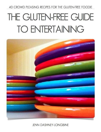 The Gluten-Free Guide to Entertaining - 40 Crowd Pleasing Recipes for the Gluten-Free Foodie ebook by Jenn Dashney-Longbine