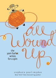 All Wound Up: The Yarn Harlot Writes for a Spin - The Yarn Harlot Writes for a Spin ebook by Stephanie Pearl-McPhee