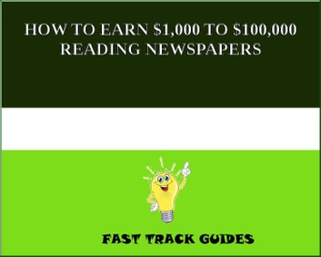 HOW TO EARN $1,000 TO $100,000 READING NEWSPAPERS eBook by Alexey