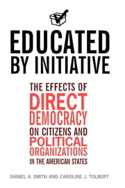 Educated by Initiative - The Effects of Direct Democracy on Citizens and Political Organizations in the American States ebook by Daniel A. Smith,Caroline Tolbert