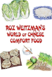 Roz Weitzman's World of Chinese Comfort Food - Simple Everyday Cooking For Novice and Experienced Chefs Alike ebook by Roz Weitzman
