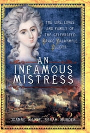 An Infamous Mistress - The Life, Loves and Family of the Cerebrated Grace Dalrymple Elliot ebook by Joanne Major,Sarah Murden
