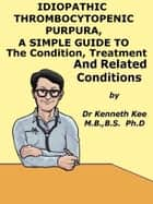 Idiopathic Thrombocytopenic Purpura, A Simple Guide to The Condition, Treatment And Related Conditions ebook by Kenneth Kee