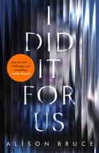 I Did It for Us eBook by Alison Bruce
