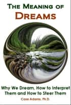 The Meaning of Dreams: The Science of Why We Dream, How to Interpret Them and How to Steer Them ebook by Case Adams PhD