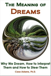 The Meaning of Dreams: The Science of Why We Dream, How to Interpret Them and How to Steer Them - The Science of Why We Dream, How to Interpret Them and How to Steer Them ebook by Case Adams PhD
