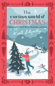 The Curious World of Christmas - Celebrating All That Is Weird, Wonderful, and Festive ebook by Niall Edworthy