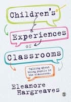 Children's experiences of classrooms - Talking about being pupils in the classroom eBook by Dr. Eleanore Hargreaves