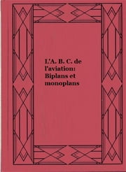 L'A. B. C. de l'aviation: Biplans et monoplans ebook by Louis Gastine