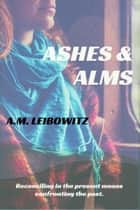 Ashes & Alms ebook by A. M. Leibowitz