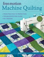 Free-Motion Machine Quilting - From Practice to Perfection -- Troubleshooting Guide -- 50+ Designs ebook by Don Linn