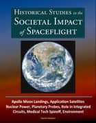 Historical Studies in the Societal Impact of Spaceflight: Apollo Moon Landings, Application Satellites, Nuclear Power, Planetary Probes, Role in Integrated Circuits, Medical Tech Spinoff, Environment ebook by Progressive Management