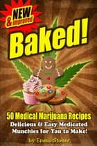 BAKED! New & Improved! Over 50 Delicious & Easy Weed Cookbook Recipes & Medical Marijuana Cooking Tips ebook by Emma Stoner