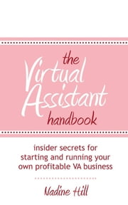 The Virtual Assistant Handbook: Insider Secrets for Starting and Running Your Own Profitable VA Business ebook by Nadine Hill