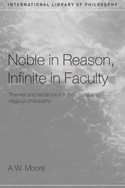 Noble in Reason, Infinite in Faculty - Themes and Variations in Kants Moral and Religious Philosophy ebook by A.W. Moore