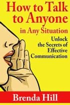 How to Talk to Anyone In Any Situation: Unlock the Secrets of Effective Communication eBook by Brenda Hill