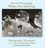 Fine Art Photography: Water, Ice & Fog - Photographic Techniques and the Art of Interpretation ebook by Tony Sweet