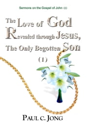 Sermons on the Gospel of John (I) - The Love of God Revealed through Jesus, the Only Begotten Son ( I ) ebook by Paul C. Jong