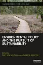 Environmental Policy and the Pursuit of Sustainability ebook by Chelsea Schelly, Aparajita Banerjee